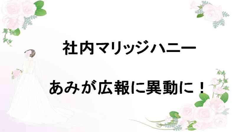 社内マリッジハニー7巻ネタバレ!あみが広報に異動に!