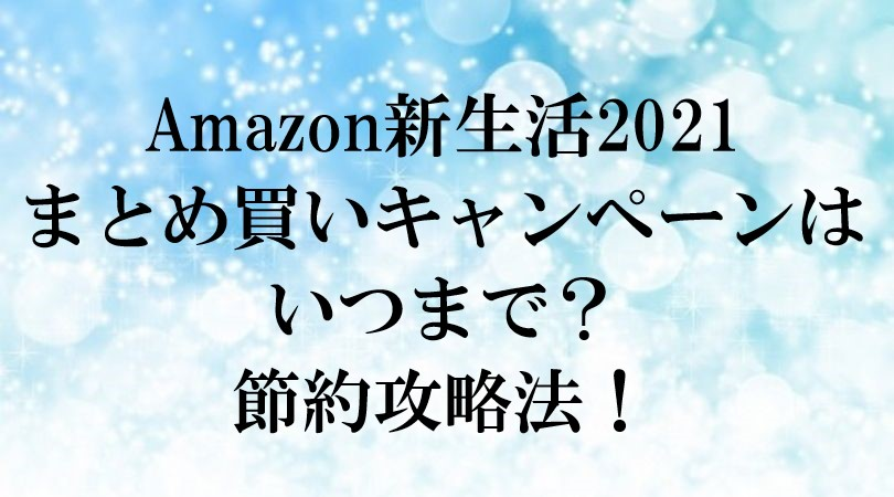 Amazon 新生活 2021 まとめ 買い キャンペーン いつまで 節約 攻略法